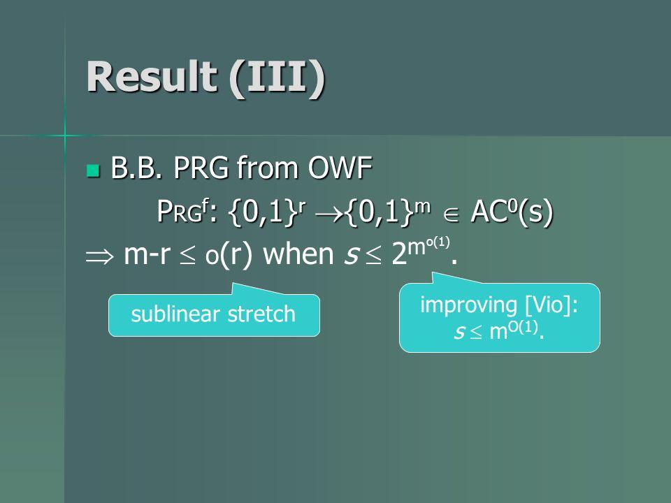 Result (III) B.B. PRG from OWF B.B. PRG from OWF P RG f : {0,1} r {0,1} m AC 0 (s) m-r o (r) when s 2 m o(1). sublinear stretch improving [Vio]: s m O