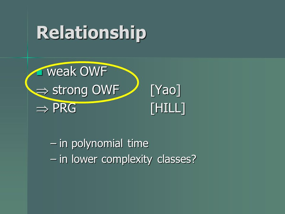 Relationship weak OWF weak OWF strong OWF [Yao] strong OWF [Yao] PRG [HILL] PRG [HILL] –in polynomial time –in lower complexity classes