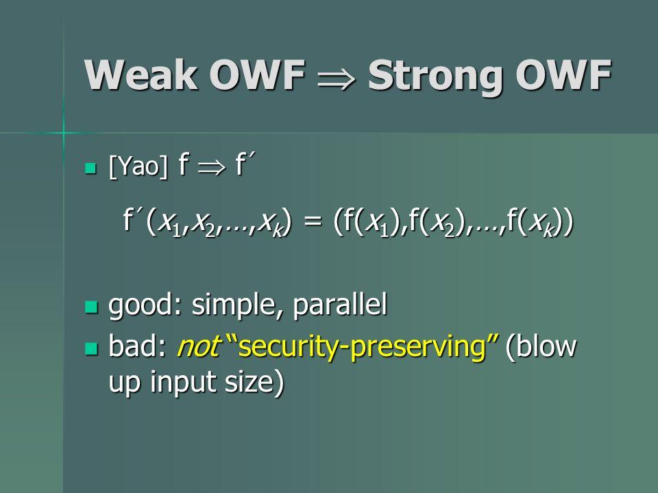 Weak OWF Strong OWF [Yao] f f [Yao] f f f (x 1,x 2,…,x k ) = (f(x 1 ),f(x 2 ),…,f(x k )) good: simple, parallel good: simple, parallel bad: not securi