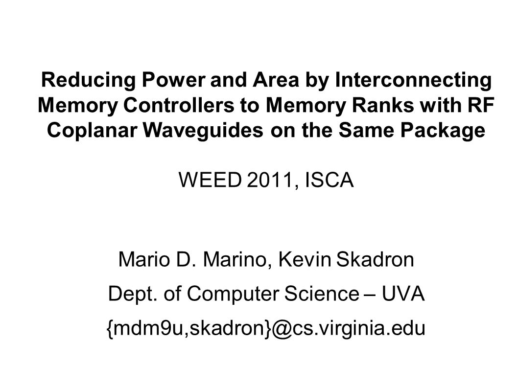 Reducing Power and Area by Interconnecting Memory Controllers to Memory Ranks with RF Coplanar Waveguides on the Same Package WEED 2011, ISCA Mario D.
