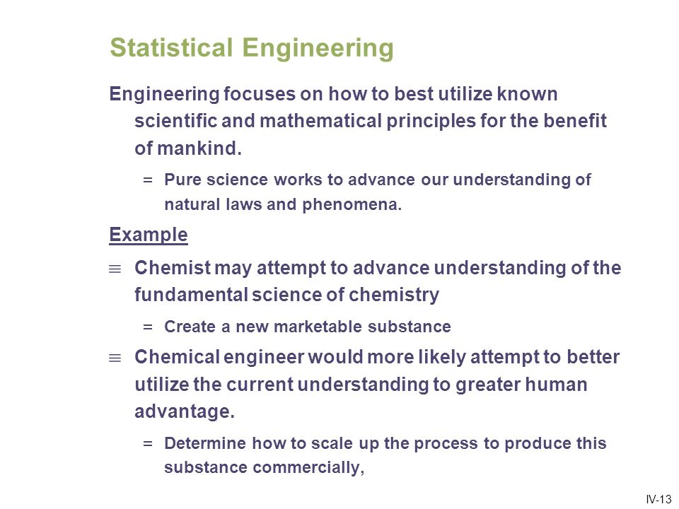 IV-13 Statistical Engineering Engineering focuses on how to best utilize known scientific and mathematical principles for the benefit of mankind.