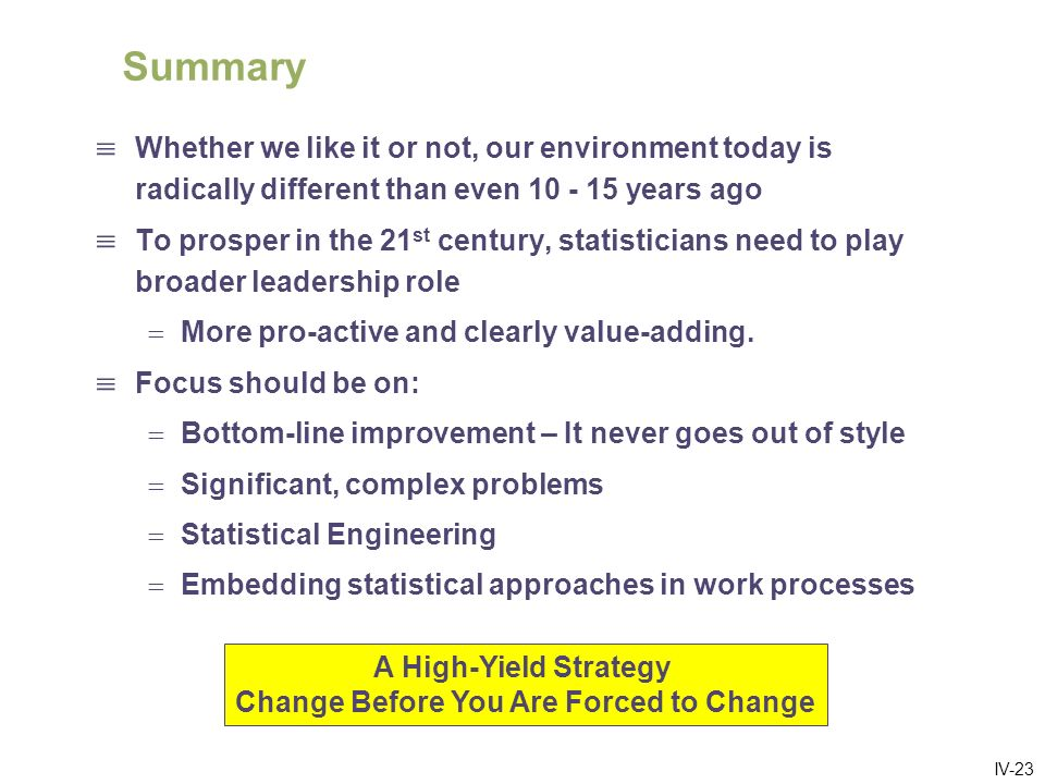 IV-23 Summary Whether we like it or not, our environment today is radically different than even years ago To prosper in the 21 st century, statisticians need to play broader leadership role More pro-active and clearly value-adding.