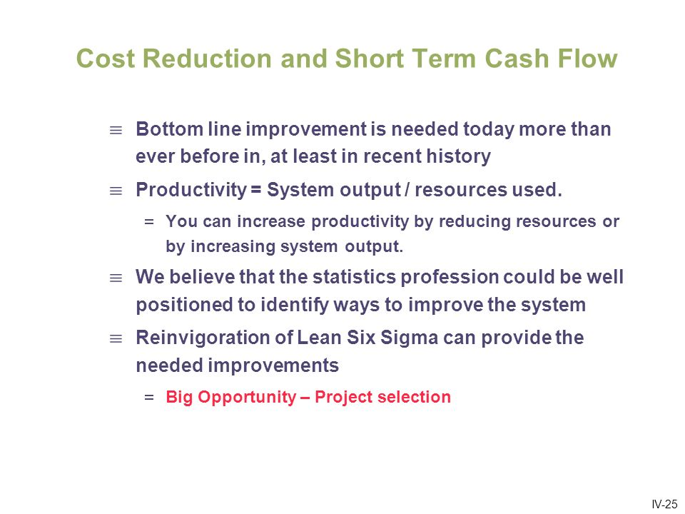 IV-25 Cost Reduction and Short Term Cash Flow Bottom line improvement is needed today more than ever before in, at least in recent history Productivity = System output / resources used.