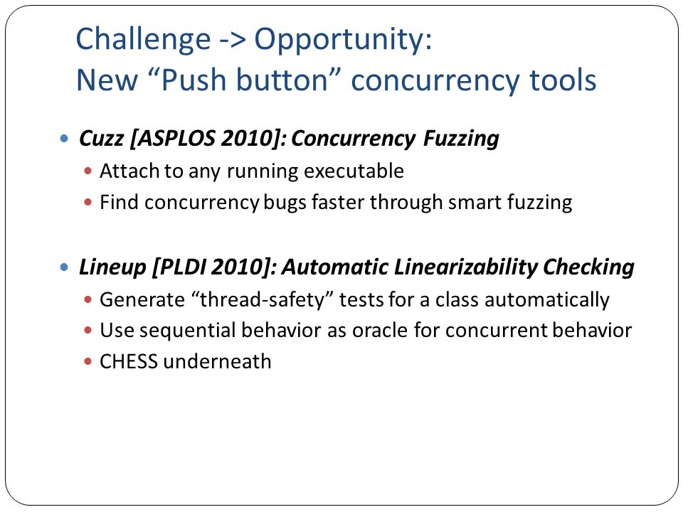Challenge -> Opportunity: New Push button concurrency tools Cuzz [ASPLOS 2010]: Concurrency Fuzzing Attach to any running executable Find concurrency bugs faster through smart fuzzing Lineup [PLDI 2010]: Automatic Linearizability Checking Generate thread-safety tests for a class automatically Use sequential behavior as oracle for concurrent behavior CHESS underneath