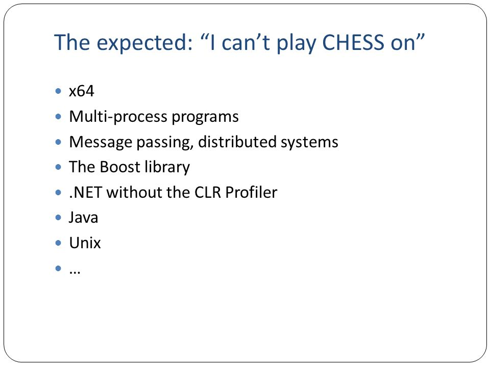 The expected: I cant play CHESS on x64 Multi-process programs Message passing, distributed systems The Boost library.NET without the CLR Profiler Java Unix …