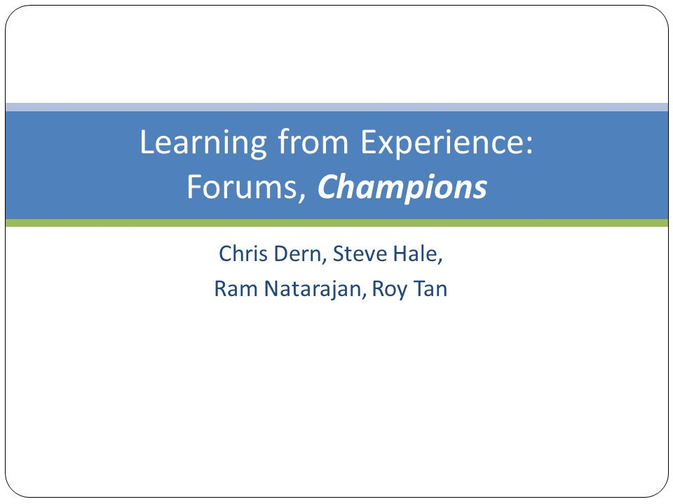 Learning from Experience: Forums, Champions Chris Dern, Steve Hale, Ram Natarajan, Roy Tan