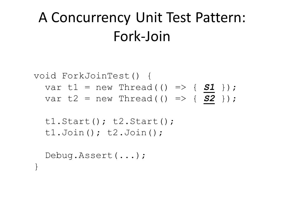 A Concurrency Unit Test Pattern: Fork-Join void ForkJoinTest() { var t1 = new Thread(() => { S1 }); var t2 = new Thread(() => { S2 }); t1.Start(); t2.Start(); t1.Join(); t2.Join(); Debug.Assert(...); }