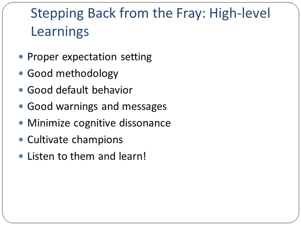 Stepping Back from the Fray: High-level Learnings Proper expectation setting Good methodology Good default behavior Good warnings and messages Minimize cognitive dissonance Cultivate champions Listen to them and learn!