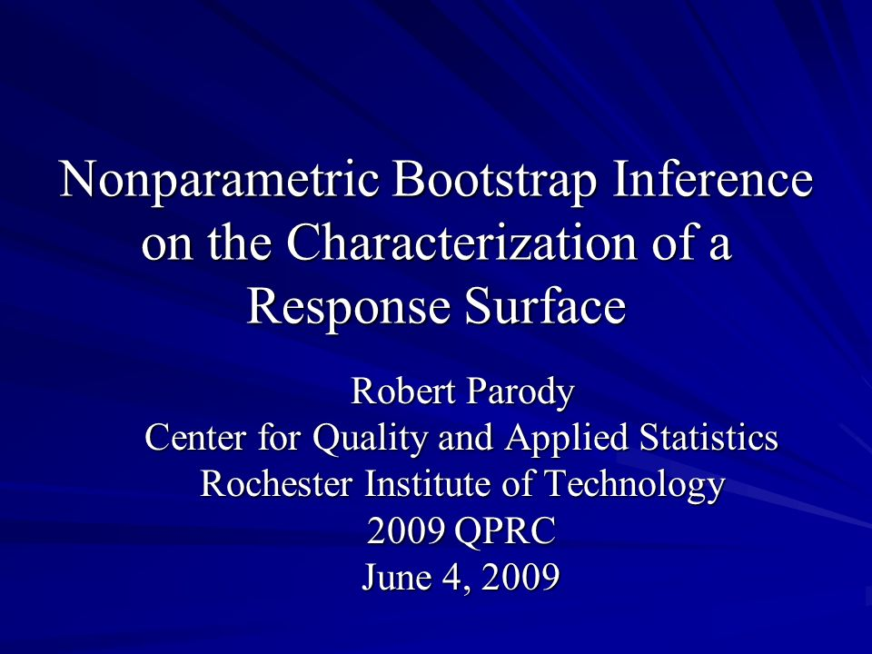 Nonparametric Bootstrap Inference on the Characterization of a Response Surface Robert Parody Center for Quality and Applied Statistics Rochester Inst