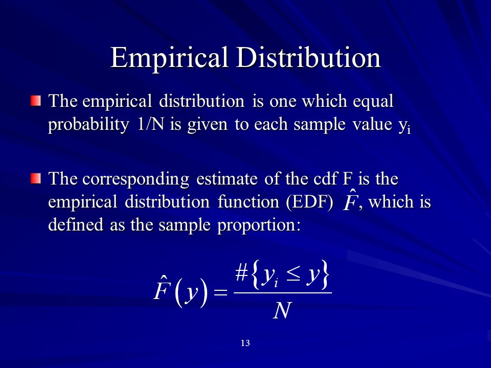 13 Empirical Distribution The empirical distribution is one which equal probability 1/N is given to each sample value y i The corresponding estimate of the cdf F is the empirical distribution function (EDF), which is defined as the sample proportion: