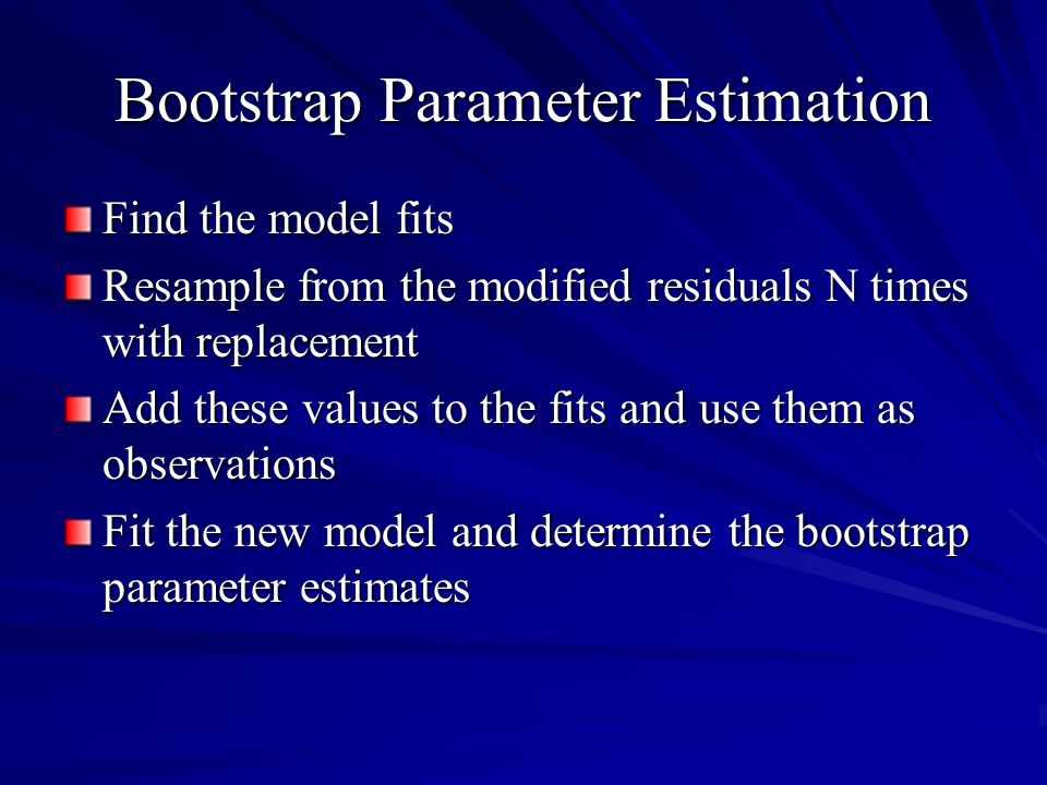 Bootstrap Parameter Estimation Find the model fits Resample from the modified residuals N times with replacement Add these values to the fits and use