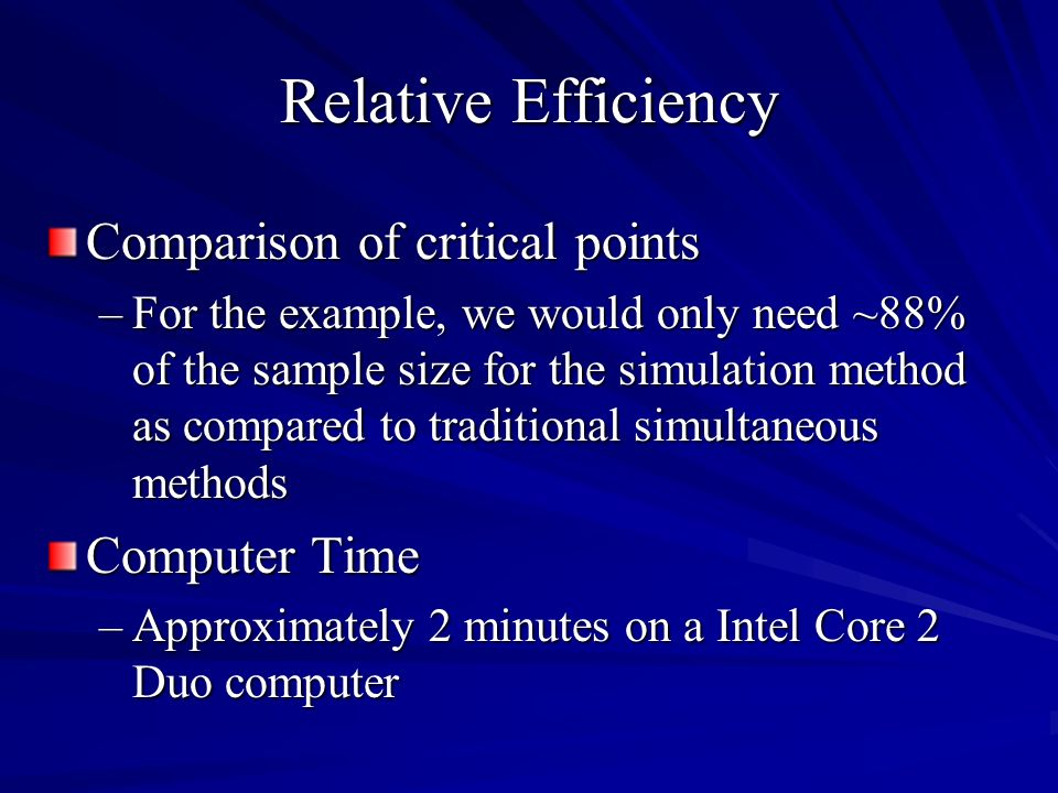 Comparison of critical points –For the example, we would only need ~88% of the sample size for the simulation method as compared to traditional simultaneous methods Computer Time –Approximately 2 minutes on a Intel Core 2 Duo computer Relative Efficiency