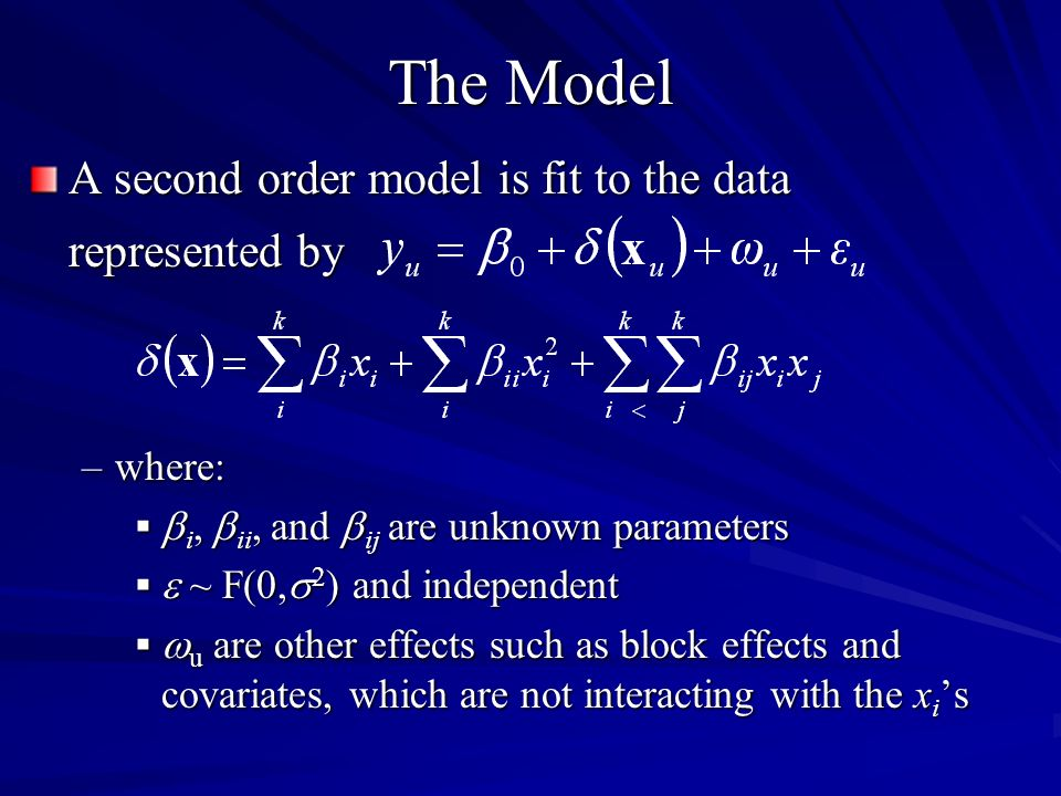 The Model A second order model is fit to the data represented by –where: i, ii, and ij are unknown parameters i, ii, and ij are unknown parameters ~ F(0, 2 ) and independent ~ F(0, 2 ) and independent u are other effects such as block effects and covariates, which are not interacting with the x i s u are other effects such as block effects and covariates, which are not interacting with the x i s