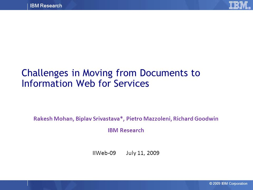 IBM Research © 2009 IBM Corporation Challenges in Moving from Documents to Information Web for Services Rakesh Mohan, Biplav Srivastava*, Pietro Mazzoleni, Richard Goodwin IBM Research IIWeb-09 July 11, 2009