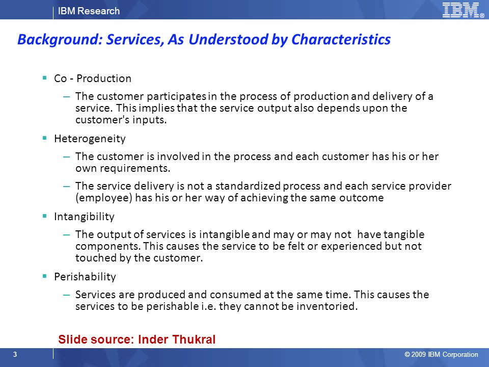 IBM Research © 2009 IBM Corporation 3 Background: Services, As Understood by Characteristics Co - Production – The customer participates in the process of production and delivery of a service.