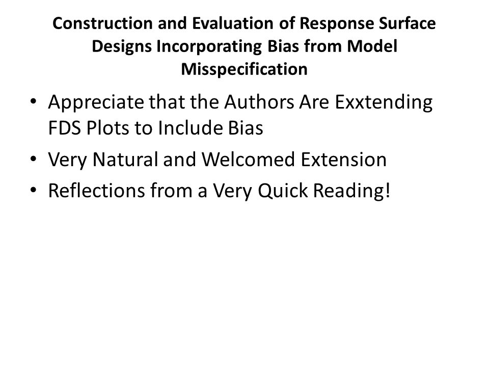 Construction and Evaluation of Response Surface Designs Incorporating Bias from Model Misspecification Appreciate that the Authors Are Exxtending FDS Plots to Include Bias Very Natural and Welcomed Extension Reflections from a Very Quick Reading!