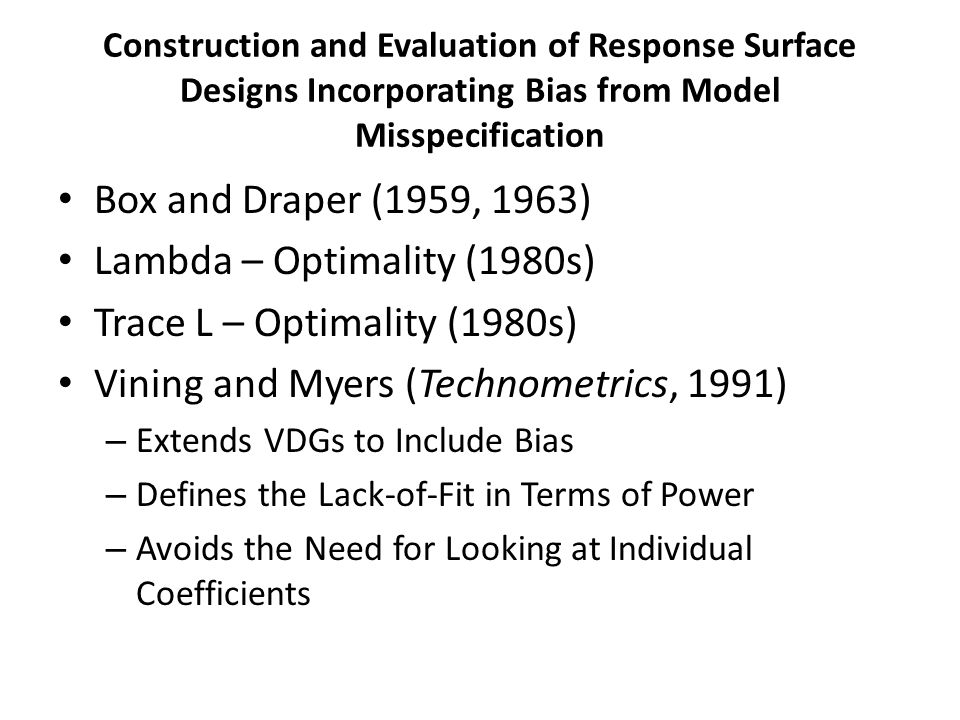 Construction and Evaluation of Response Surface Designs Incorporating Bias from Model Misspecification Box and Draper (1959, 1963) Lambda – Optimality (1980s) Trace L – Optimality (1980s) Vining and Myers (Technometrics, 1991) – Extends VDGs to Include Bias – Defines the Lack-of-Fit in Terms of Power – Avoids the Need for Looking at Individual Coefficients