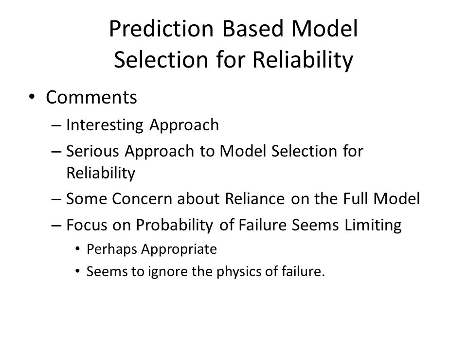 Prediction Based Model Selection for Reliability Comments – Interesting Approach – Serious Approach to Model Selection for Reliability – Some Concern about Reliance on the Full Model – Focus on Probability of Failure Seems Limiting Perhaps Appropriate Seems to ignore the physics of failure.
