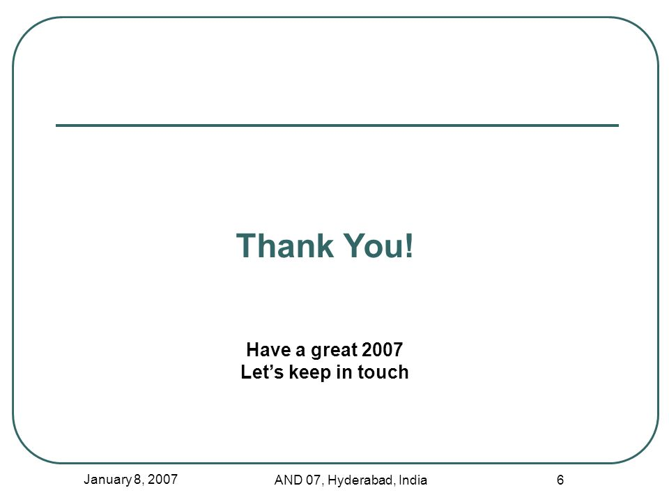 January 8, 2007 AND 07, Hyderabad, India 6 Thank You! Have a great 2007 Lets keep in touch