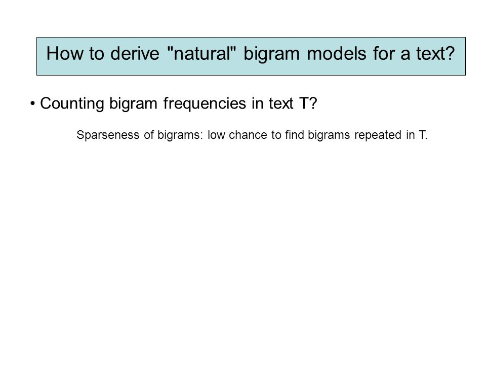 Sparseness of bigrams: low chance to find bigrams repeated in T. How to derive