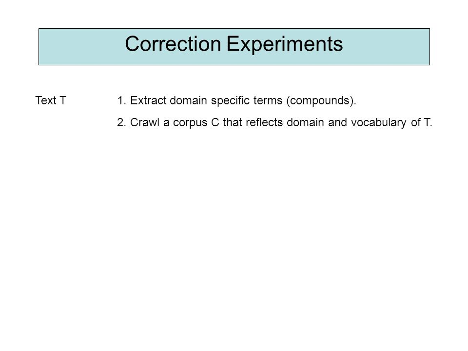 Correction Experiments Text T1. Extract domain specific terms (compounds). 2. Crawl a corpus C that reflects domain and vocabulary of T.