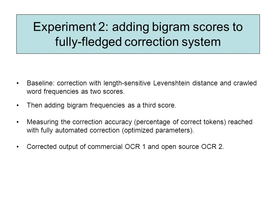 Experiment 2: adding bigram scores to fully-fledged correction system Baseline: correction with length-sensitive Levenshtein distance and crawled word frequencies as two scores.