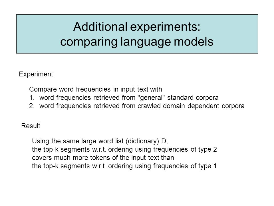Additional experiments: comparing language models Compare word frequencies in input text with 1.word frequencies retrieved from general standard corpora 2.word frequencies retrieved from crawled domain dependent corpora Result Experiment Using the same large word list (dictionary) D, the top-k segments w.r.t.