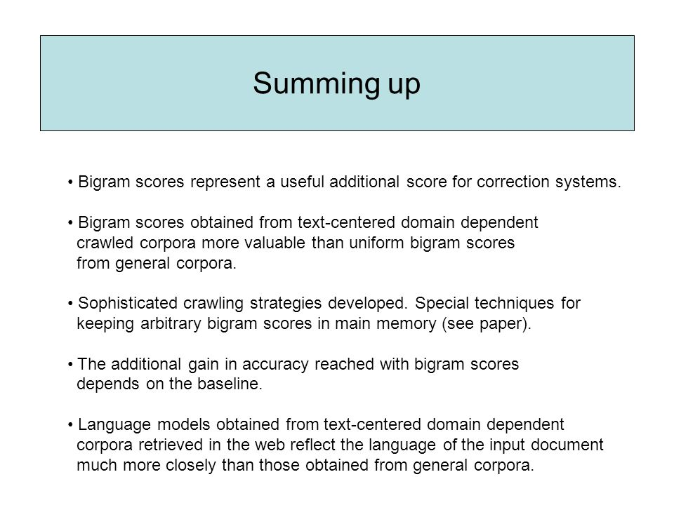 Summing up Bigram scores represent a useful additional score for correction systems. Bigram scores obtained from text-centered domain dependent crawle