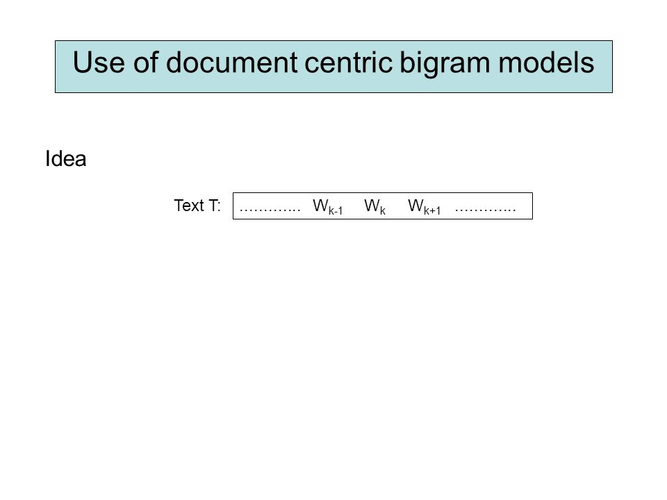 Use of document centric bigram models Idea W k-1 W k+1 WkWk............. Text T: