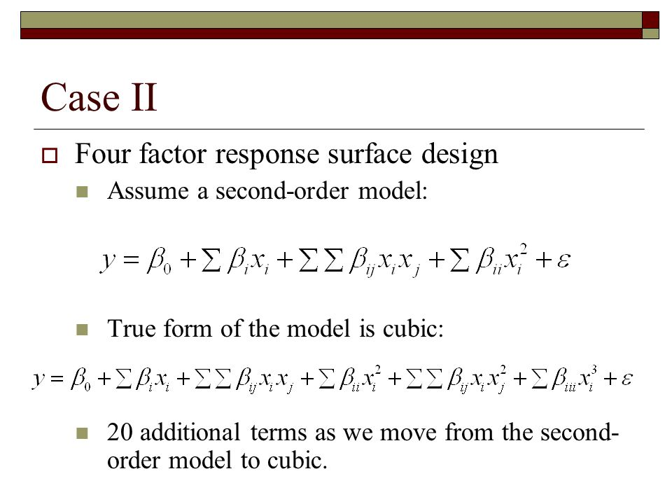 Case II Four factor response surface design Assume a second-order model: True form of the model is cubic: 20 additional terms as we move from the seco
