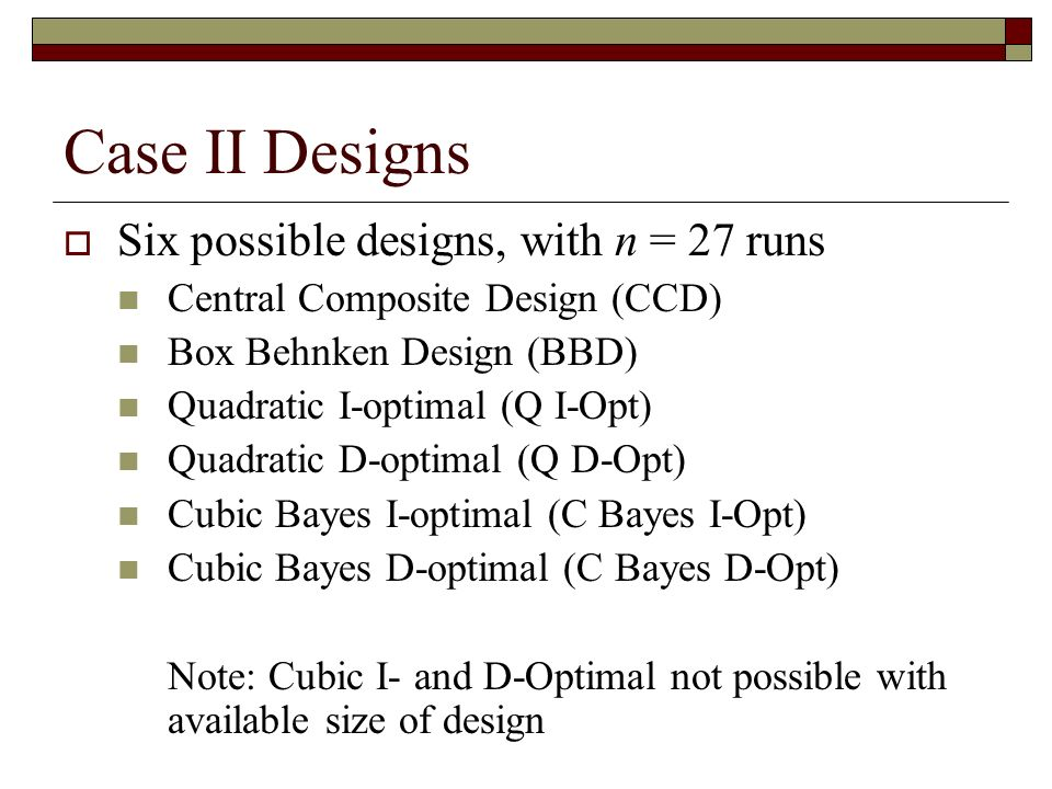 Case II Designs Six possible designs, with n = 27 runs Central Composite Design (CCD) Box Behnken Design (BBD) Quadratic I-optimal (Q I-Opt) Quadratic