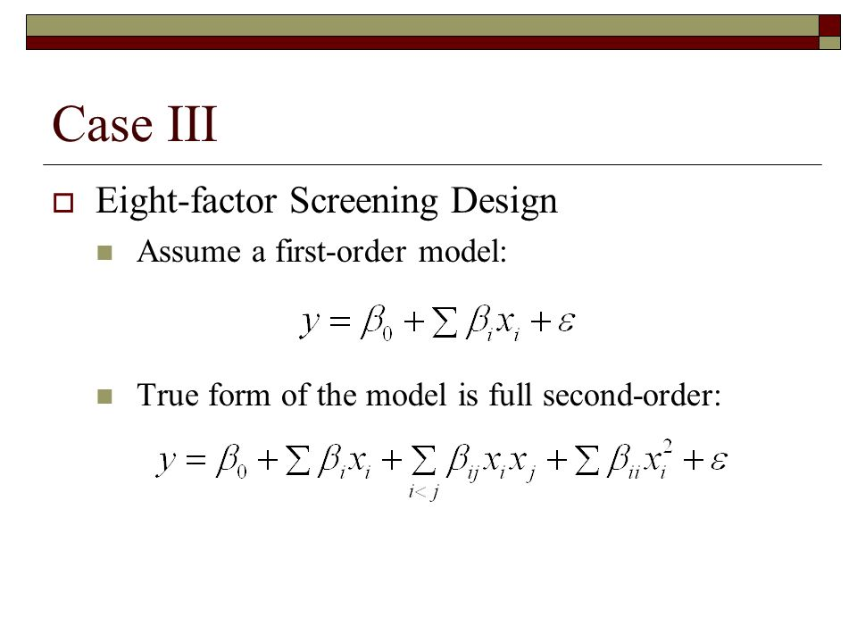 Case III Eight-factor Screening Design Assume a first-order model: True form of the model is full second-order: