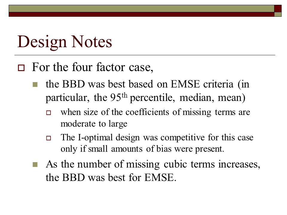 Design Notes For the four factor case, the BBD was best based on EMSE criteria (in particular, the 95 th percentile, median, mean) when size of the coefficients of missing terms are moderate to large The I-optimal design was competitive for this case only if small amounts of bias were present.