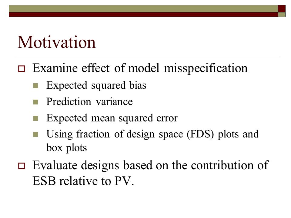 Motivation Examine effect of model misspecification Expected squared bias Prediction variance Expected mean squared error Using fraction of design space (FDS) plots and box plots Evaluate designs based on the contribution of ESB relative to PV.