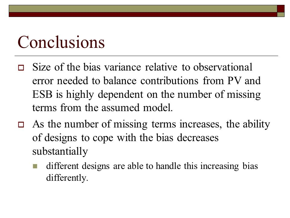 Conclusions Size of the bias variance relative to observational error needed to balance contributions from PV and ESB is highly dependent on the number of missing terms from the assumed model.