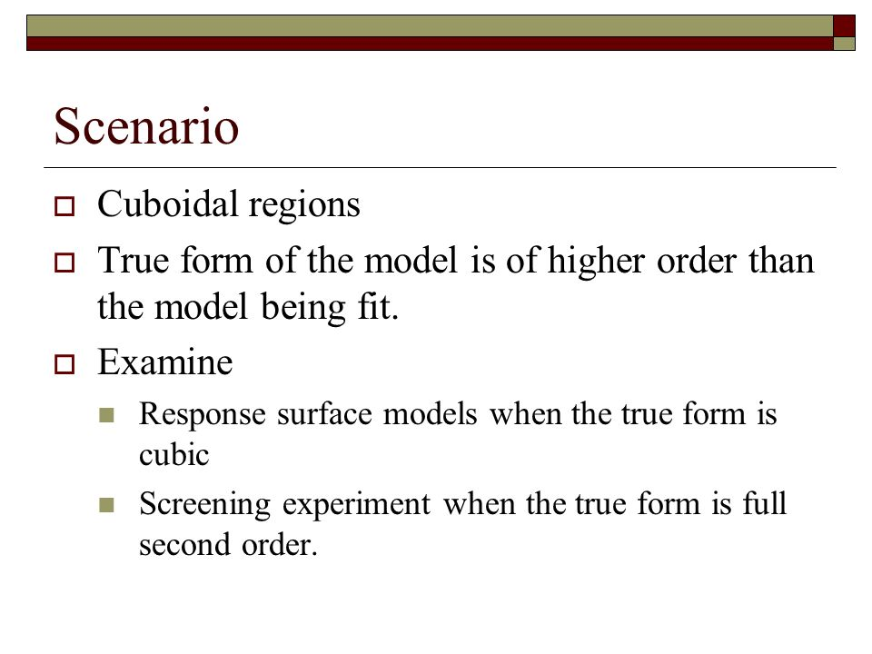 Scenario Cuboidal regions True form of the model is of higher order than the model being fit. Examine Response surface models when the true form is cu