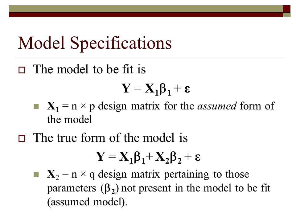 Model Specifications The model to be fit is Y = X 1 1 + ε X 1 = n × p design matrix for the assumed form of the model The true form of the model is Y = X 1 1 + X 2 2 + ε X 2 = n × q design matrix pertaining to those parameters ( 2 ) not present in the model to be fit (assumed model).