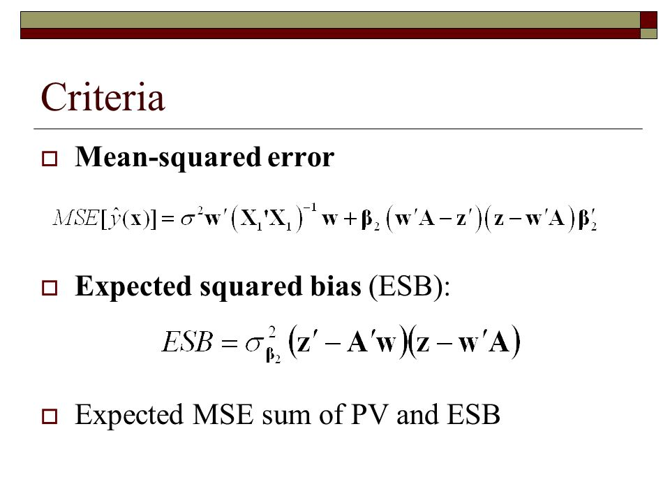 Criteria Mean-squared error Expected squared bias (ESB): Expected MSE sum of PV and ESB