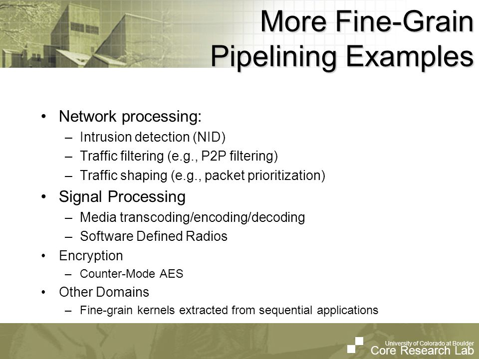 University of Colorado at Boulder Core Research Lab University of Colorado at Boulder Core Research Lab More Fine-Grain Pipelining Examples Network pr