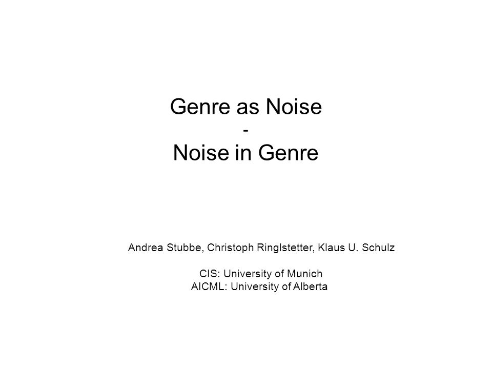 Genre as Noise - Noise in Genre Andrea Stubbe, Christoph Ringlstetter, Klaus U. Schulz CIS: University of Munich AICML: University of Alberta
