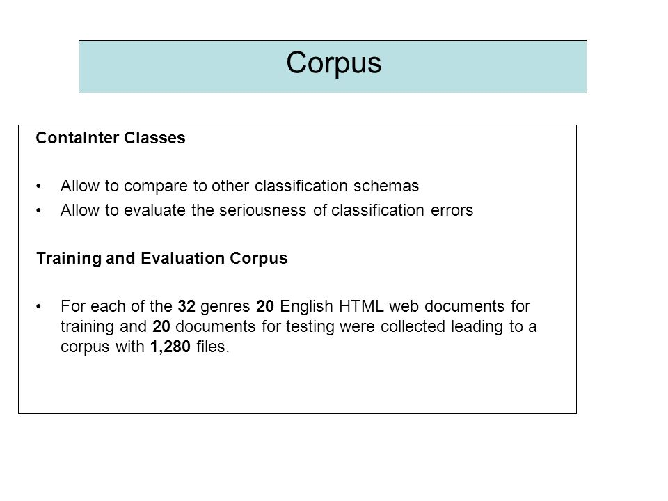 Corpus Containter Classes Allow to compare to other classification schemas Allow to evaluate the seriousness of classification errors Training and Evaluation Corpus For each of the 32 genres 20 English HTML web documents for training and 20 documents for testing were collected leading to a corpus with 1,280 files.