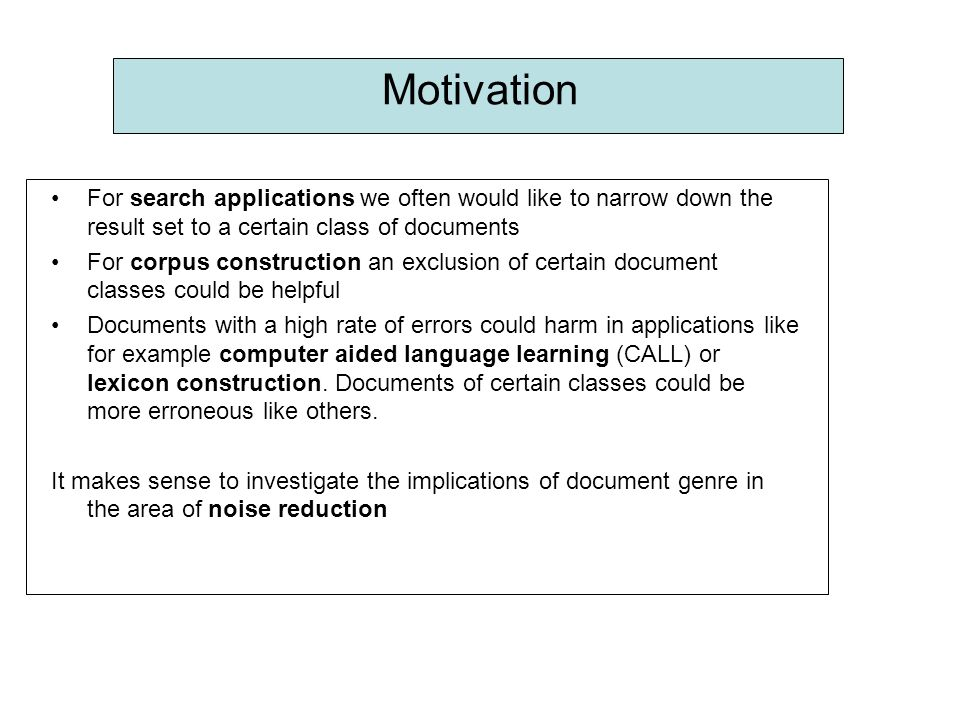 Motivation For search applications we often would like to narrow down the result set to a certain class of documents For corpus construction an exclusion of certain document classes could be helpful Documents with a high rate of errors could harm in applications like for example computer aided language learning (CALL) or lexicon construction.
