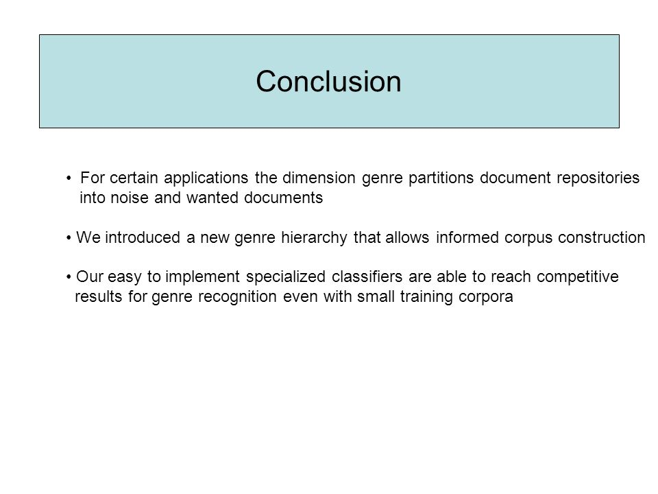 Conclusion For certain applications the dimension genre partitions document repositories into noise and wanted documents We introduced a new genre hierarchy that allows informed corpus construction Our easy to implement specialized classifiers are able to reach competitive results for genre recognition even with small training corpora