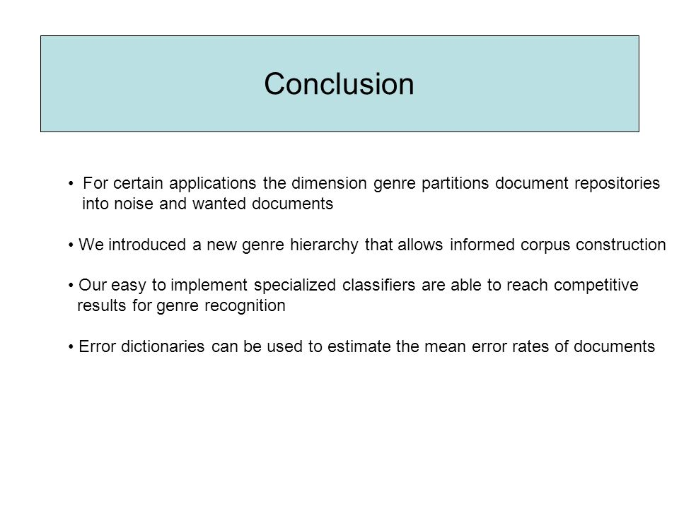 Conclusion For certain applications the dimension genre partitions document repositories into noise and wanted documents We introduced a new genre hierarchy that allows informed corpus construction Our easy to implement specialized classifiers are able to reach competitive results for genre recognition Error dictionaries can be used to estimate the mean error rates of documents