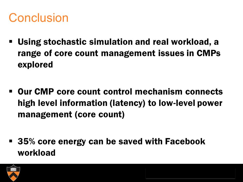 Conclusion Using stochastic simulation and real workload, a range of core count management issues in CMPs explored Our CMP core count control mechanism connects high level information (latency) to low-level power management (core count) 35% core energy can be saved with Facebook workload