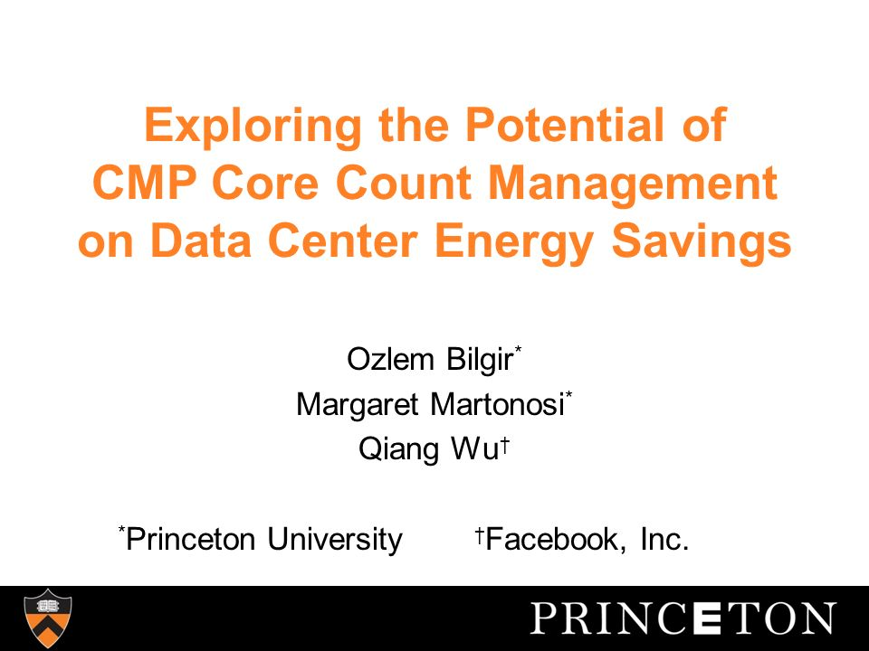 Exploring the Potential of CMP Core Count Management on Data Center Energy Savings Ozlem Bilgir * Margaret Martonosi * Qiang Wu * Princeton University Facebook, Inc.