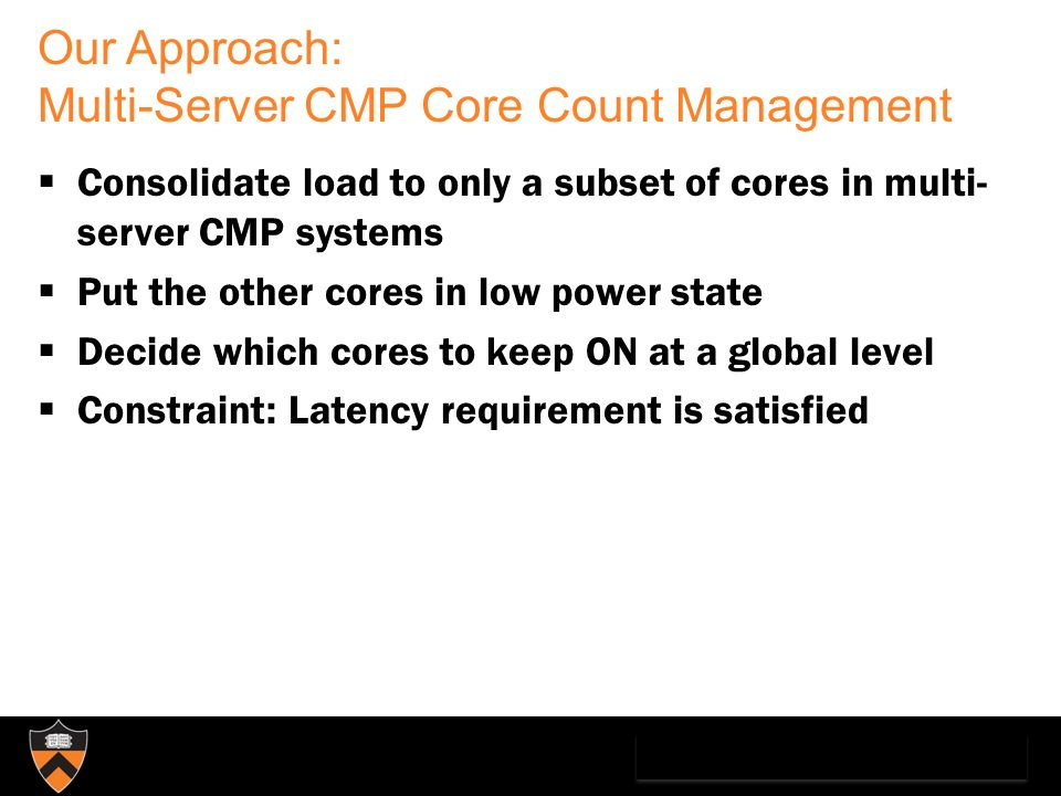 Our Approach: Multi-Server CMP Core Count Management Consolidate load to only a subset of cores in multi- server CMP systems Put the other cores in lo