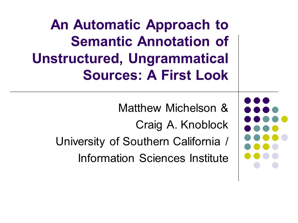 An Automatic Approach to Semantic Annotation of Unstructured, Ungrammatical Sources: A First Look Matthew Michelson & Craig A.