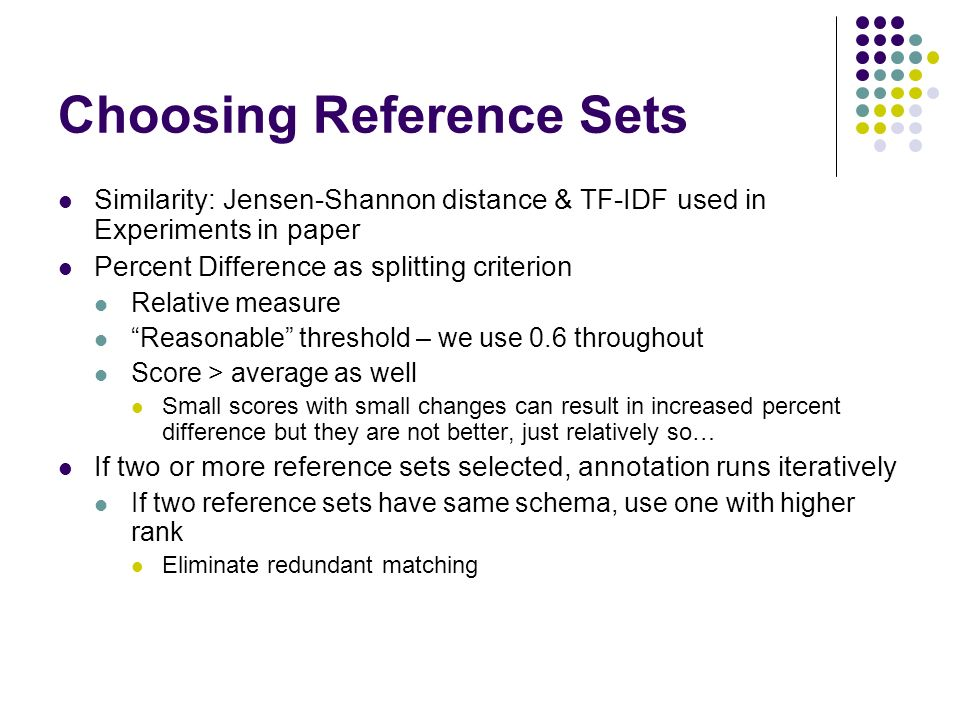 Choosing Reference Sets Similarity: Jensen-Shannon distance & TF-IDF used in Experiments in paper Percent Difference as splitting criterion Relative measure Reasonable threshold – we use 0.6 throughout Score > average as well Small scores with small changes can result in increased percent difference but they are not better, just relatively so… If two or more reference sets selected, annotation runs iteratively If two reference sets have same schema, use one with higher rank Eliminate redundant matching