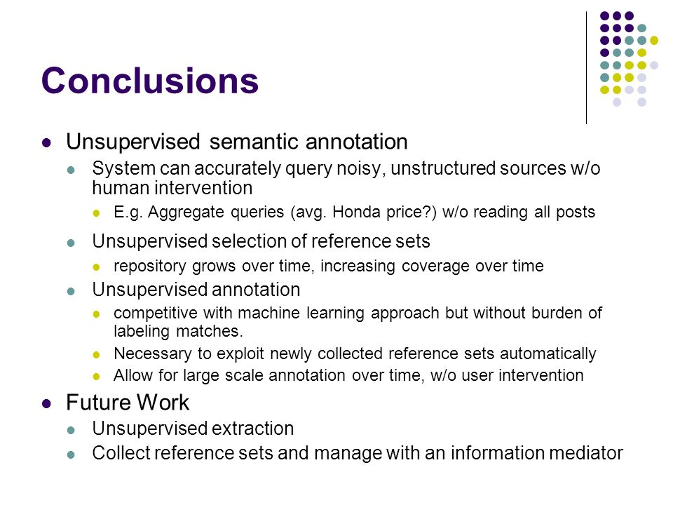 Conclusions Unsupervised semantic annotation System can accurately query noisy, unstructured sources w/o human intervention E.g.
